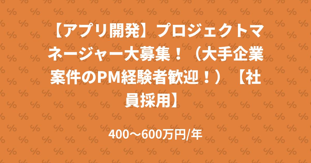 【アプリ開発】プロジェクトマネージャー大募集!(大手企業案件のPM経験者歓迎!)【社員採用】