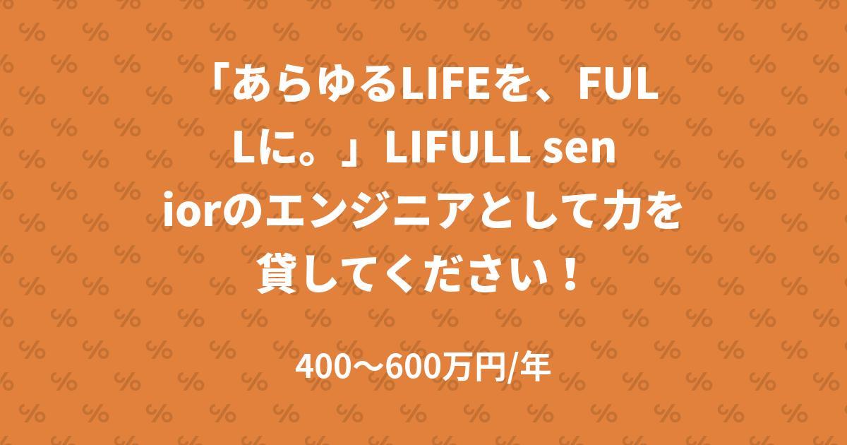 「あらゆるLIFEを、FULLに。」LIFULL seniorのエンジニアとして力を貸してください!