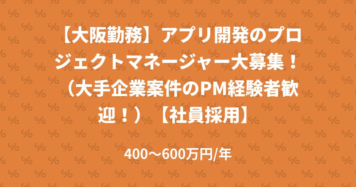 【大阪勤務】アプリ開発のプロジェクトマネージャー大募集!(大手企業案件のPM経験者歓迎!)【社員採用】