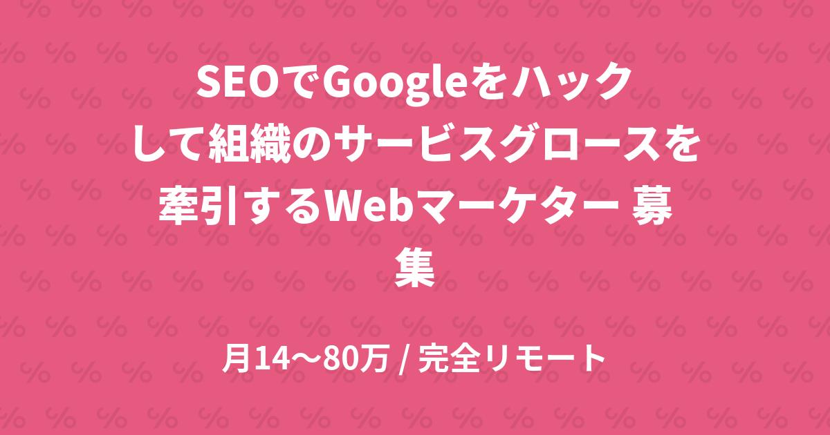 SEOでGoogleをハックして組織のサービスグロースを牽引するWebマーケター 募集