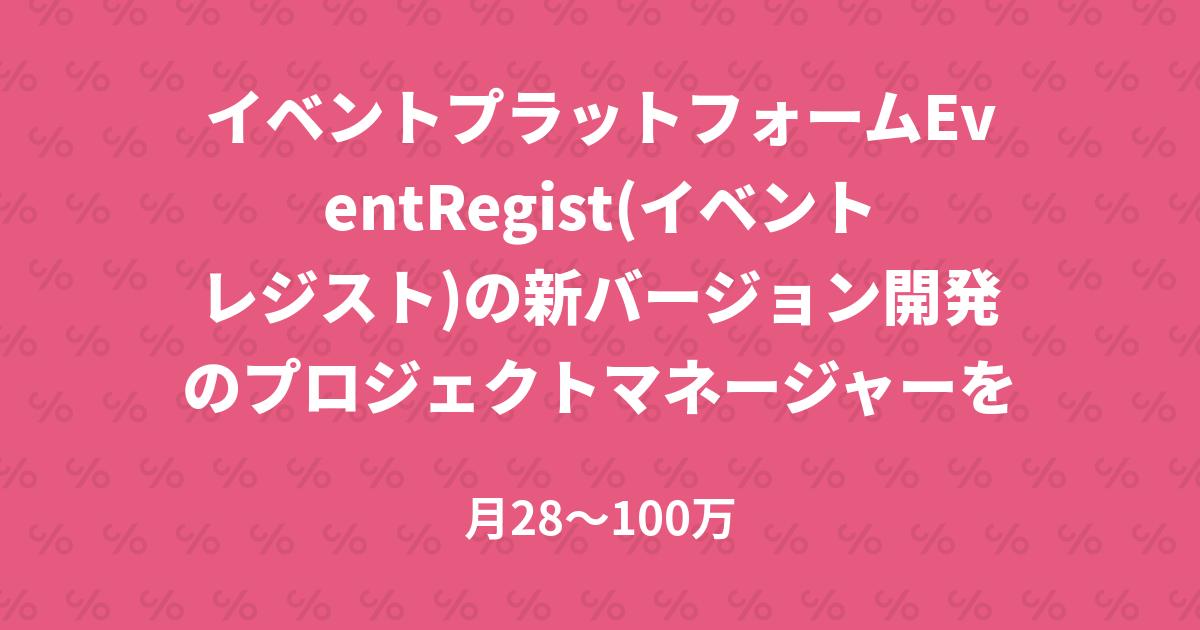イベントプラットフォームEventRegist(イベントレジスト)の新バージョン開発のプロジェクトマネージャーを募集!