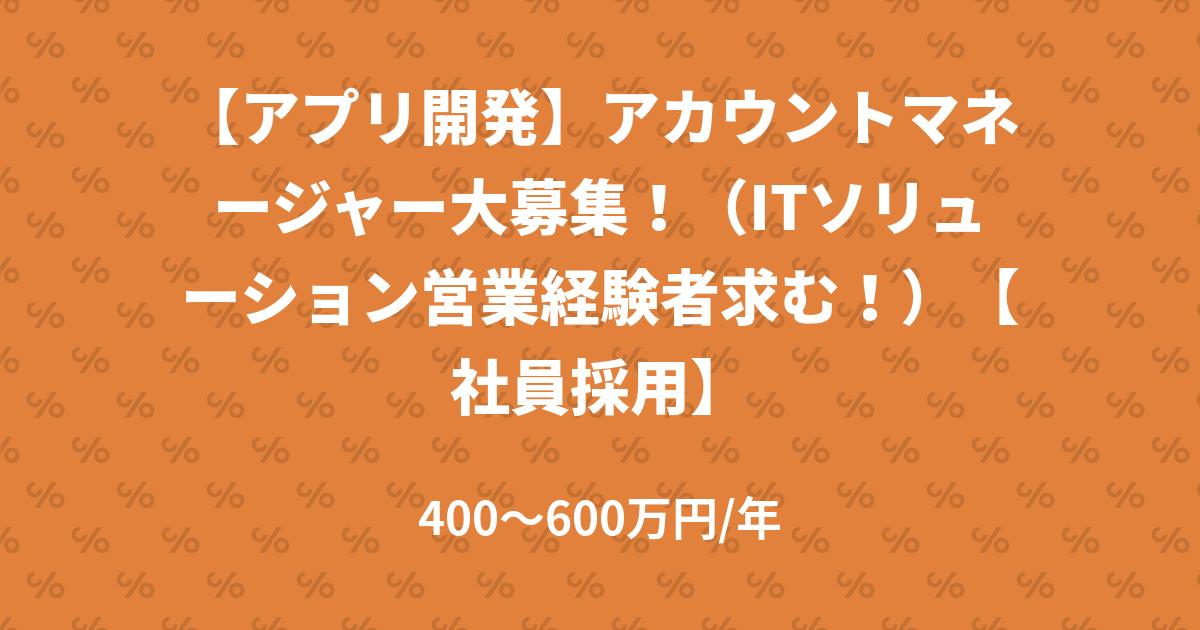 【アプリ開発】アカウントマネージャー大募集!(ITソリューション営業経験者求む!)【社員採用】