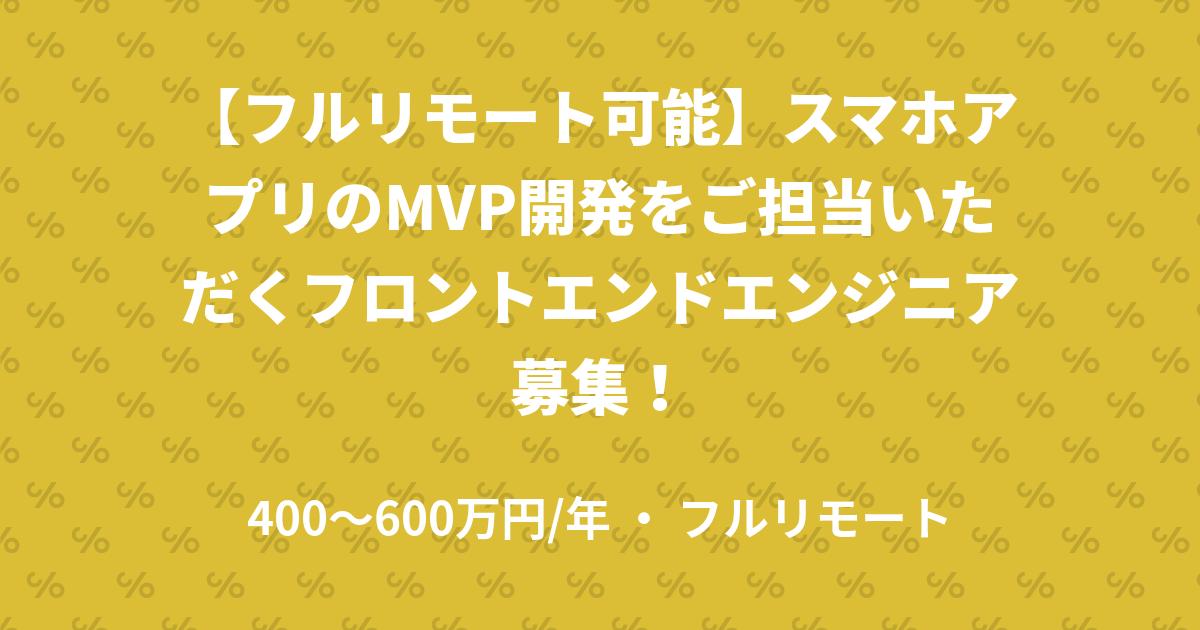【フルリモート可能】スマホアプリのMVP開発をご担当いただくフロントエンドエンジニア募集!