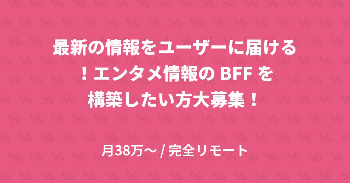 最新の情報をユーザーに届ける!エンタメ情報の BFF を構築したい方大募集!