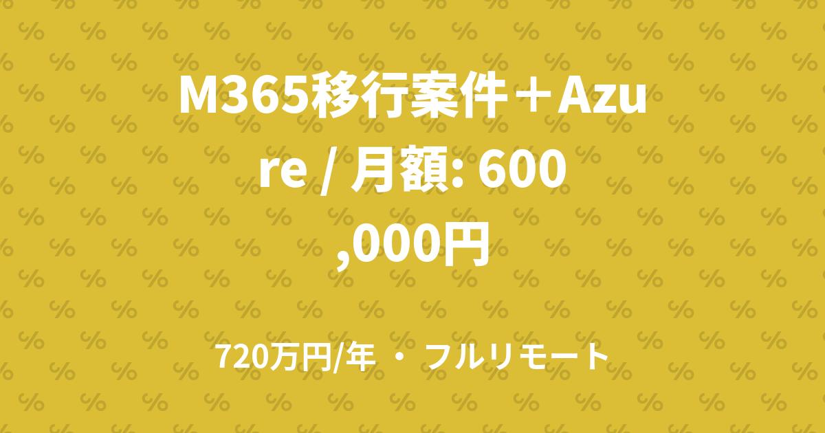 M365移行案件+Azure / 月額: 600,000円