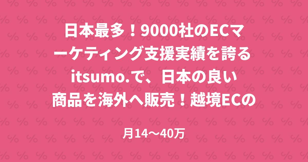 日本最多!9000社のECマーケティング支援実績を誇る itsumo.で、日本の良い商品を海外へ販売!越境ECのコンサルタント募集