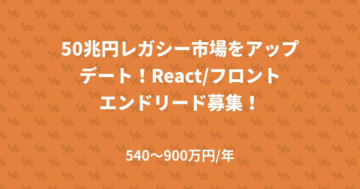 50兆円レガシー市場をアップデート!React/フロントエンドリード募集!