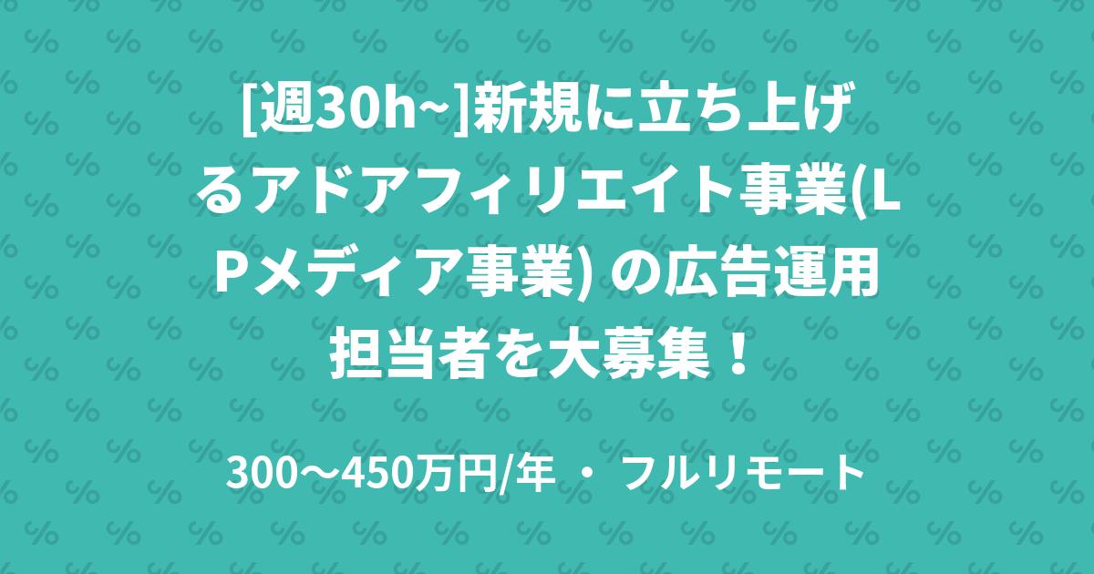 [週30h~]新規に立ち上げるアドアフィリエイト事業(LPメディア事業) の広告運用担当者を大募集!