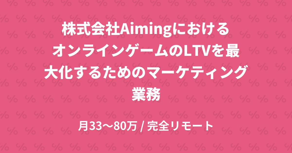 株式会社AimingにおけるオンラインゲームのLTVを最大化するためのマーケティング業務