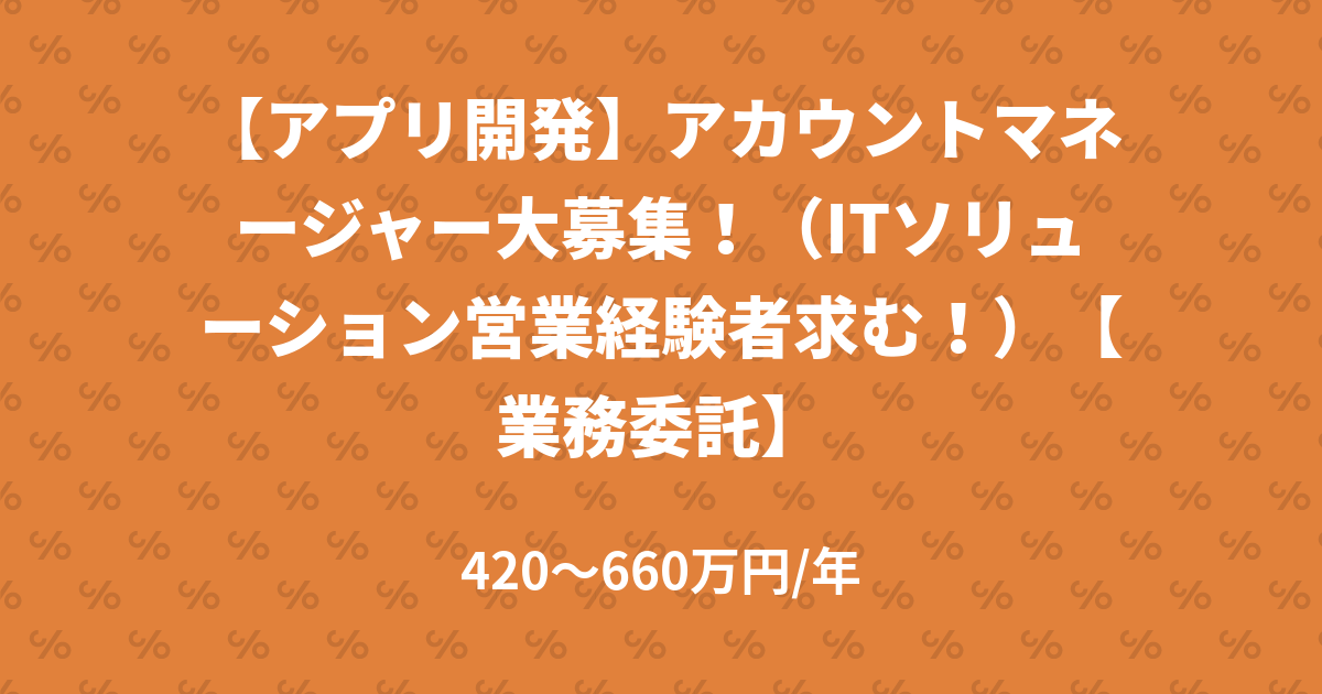 【アプリ開発】アカウントマネージャー大募集!(ITソリューション営業経験者求む!)【業務委託】