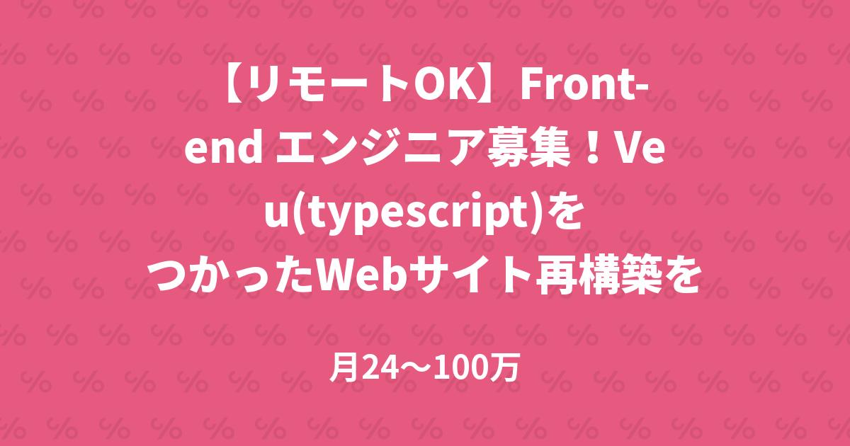 【リモートOK】Front-end エンジニア募集!Veu(typescript)をつかったWebサイト再構築をお任せします!