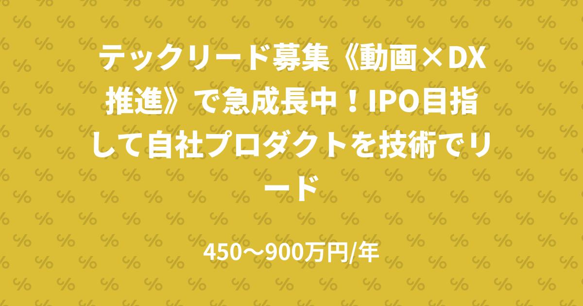 テックリード募集《動画×DX推進》で急成長中!IPO目指して自社プロダクトを技術でリード