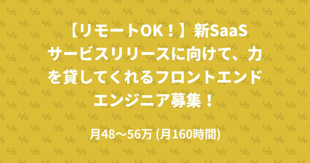 【リモートOK!】新SaaSサービスリリースに向けて、力を貸してくれるフロントエンドエンジニア募集!