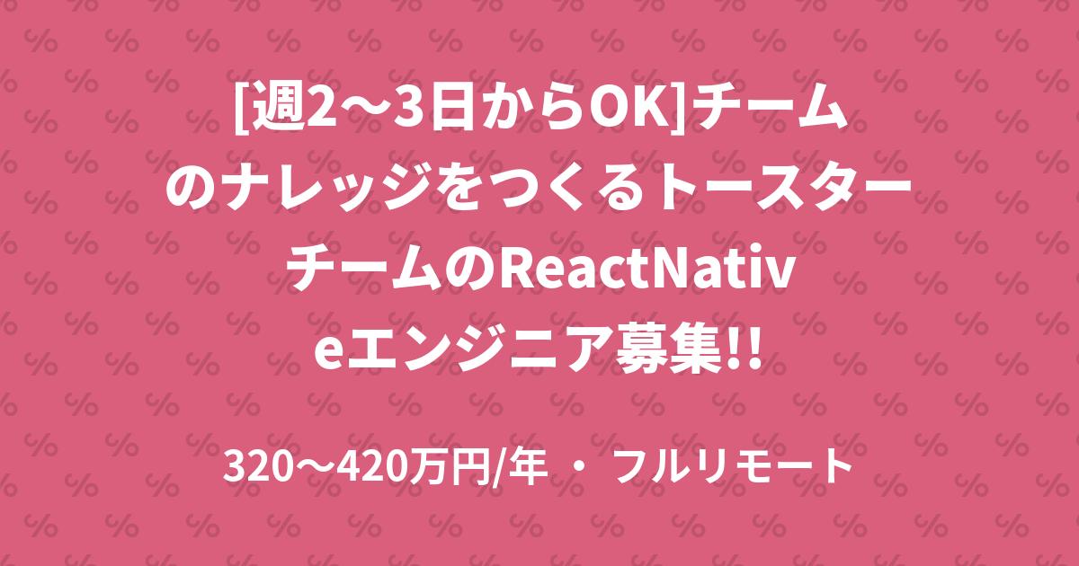 [週2〜3日からOK]チームのナレッジをつくるトースターチームのReactNativeエンジニア募集!!