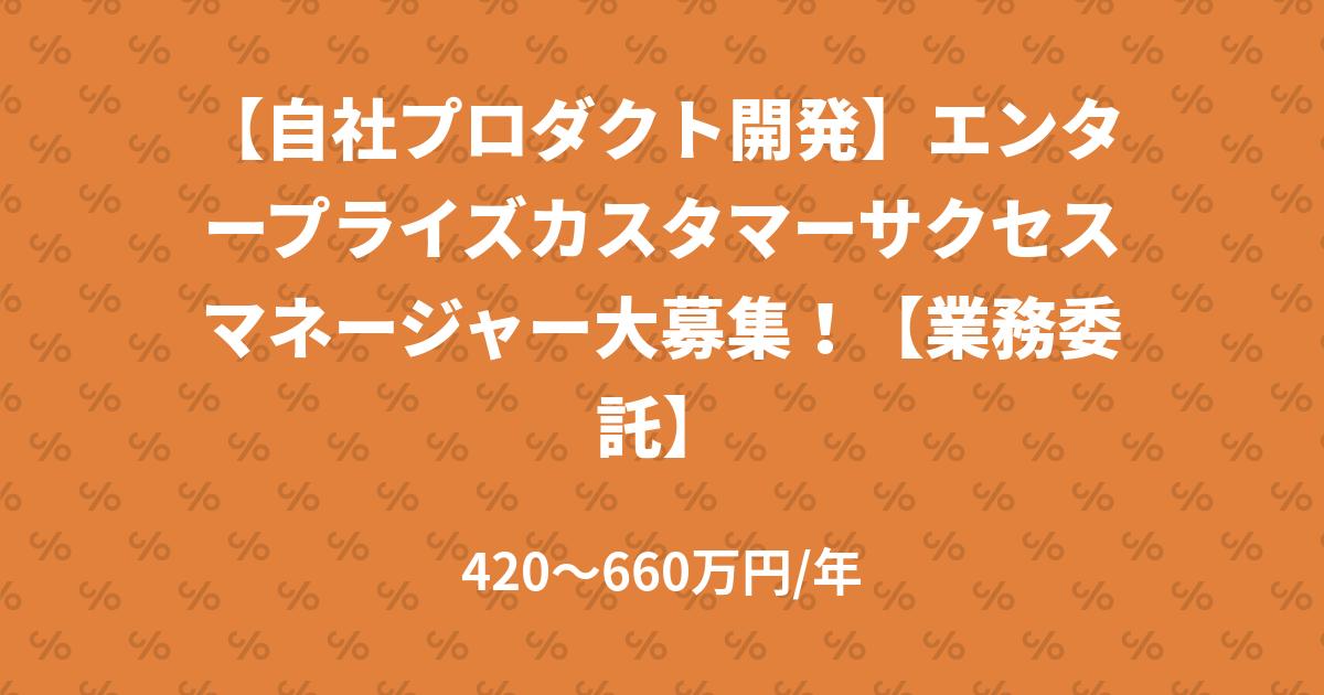 【自社プロダクト開発】エンタープライズカスタマーサクセスマネージャー大募集!【業務委託】
