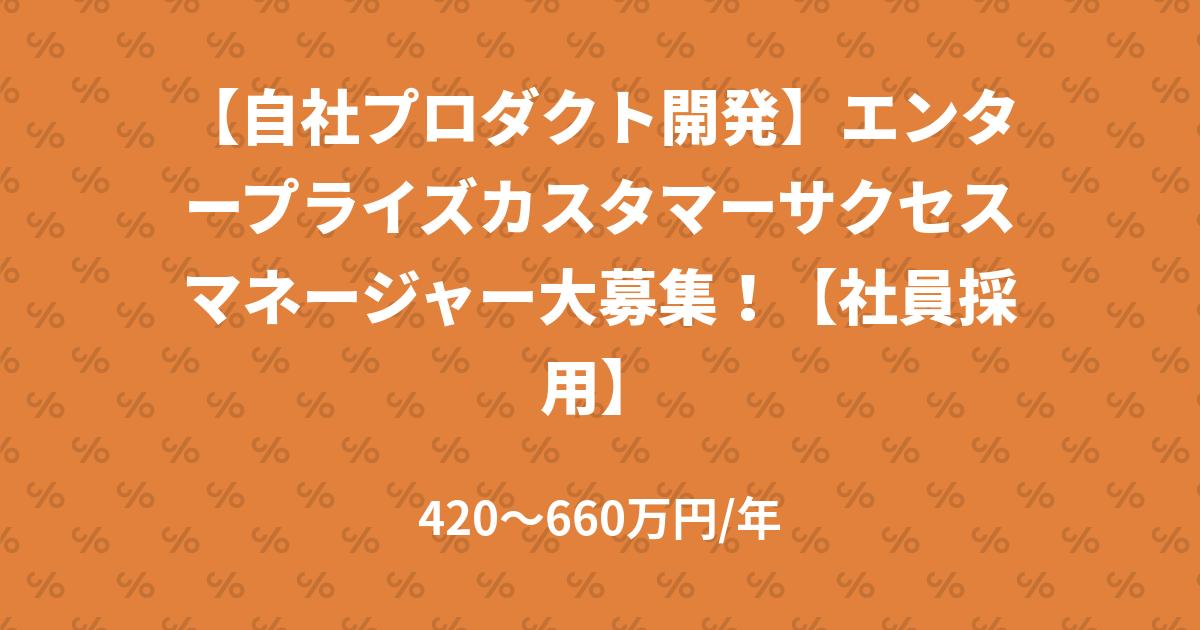 【自社プロダクト開発】エンタープライズカスタマーサクセスマネージャー大募集!【社員採用】