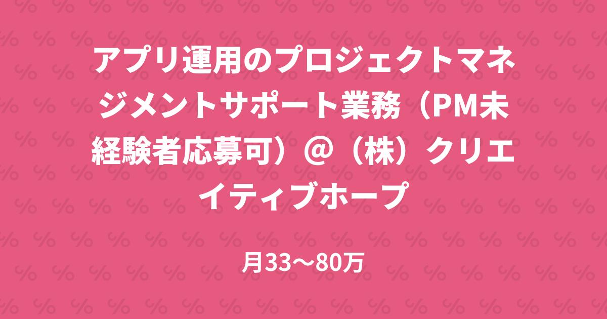 アプリ運用のプロジェクトマネジメントサポート業務(PM未経験者応募可)@(株)クリエイティブホープ