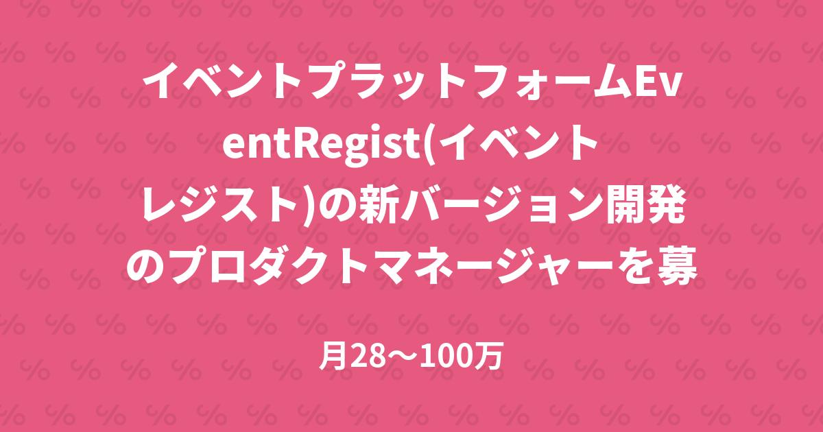 イベントプラットフォームEventRegist(イベントレジスト)の新バージョン開発のプロダクトマネージャーを募集!