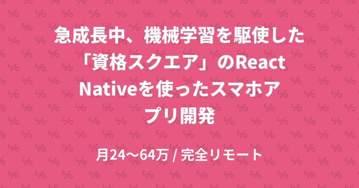急成長中、機械学習を駆使した「資格スクエア」のReactNativeを使ったスマホアプリ開発